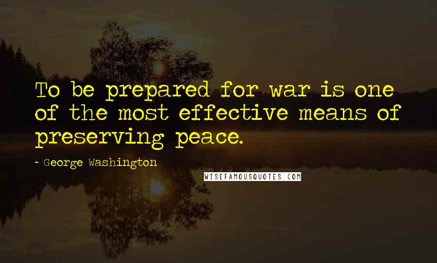 George Washington quotes: To be prepared for war is one of the most effective means of preserving peace.