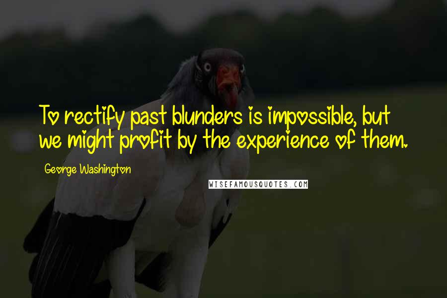 George Washington quotes: To rectify past blunders is impossible, but we might profit by the experience of them.