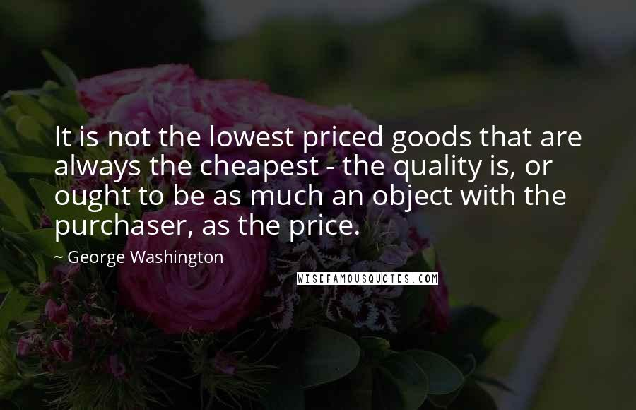 George Washington quotes: It is not the lowest priced goods that are always the cheapest - the quality is, or ought to be as much an object with the purchaser, as the price.
