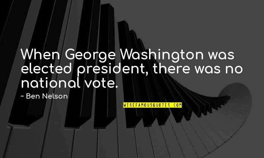 George Washington Quotes By Ben Nelson: When George Washington was elected president, there was