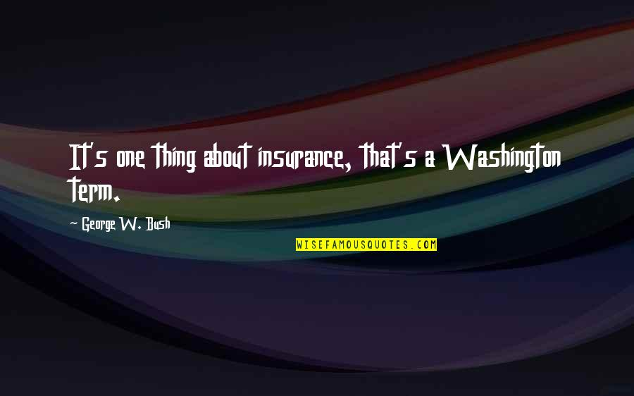 George Washington Quotes By George W. Bush: It's one thing about insurance, that's a Washington