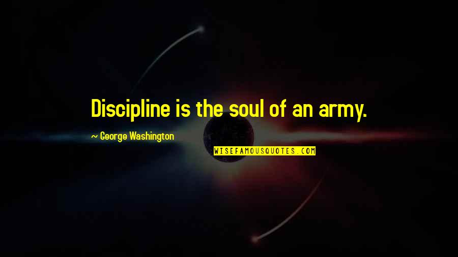 George Washington Quotes By George Washington: Discipline is the soul of an army.