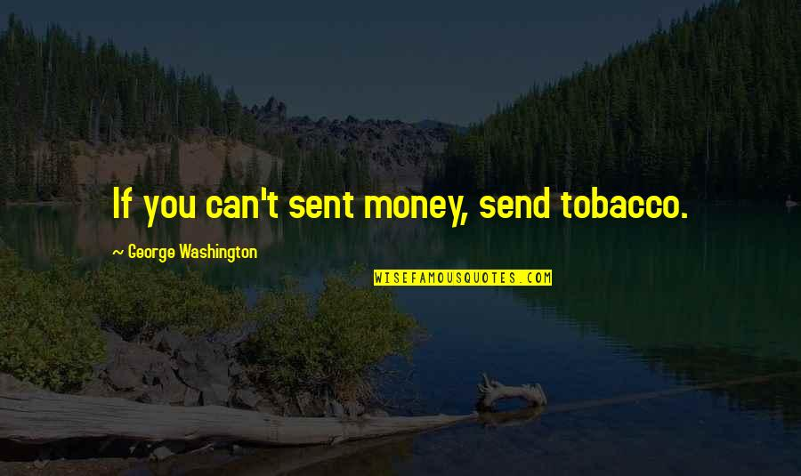 George Washington Quotes By George Washington: If you can't sent money, send tobacco.
