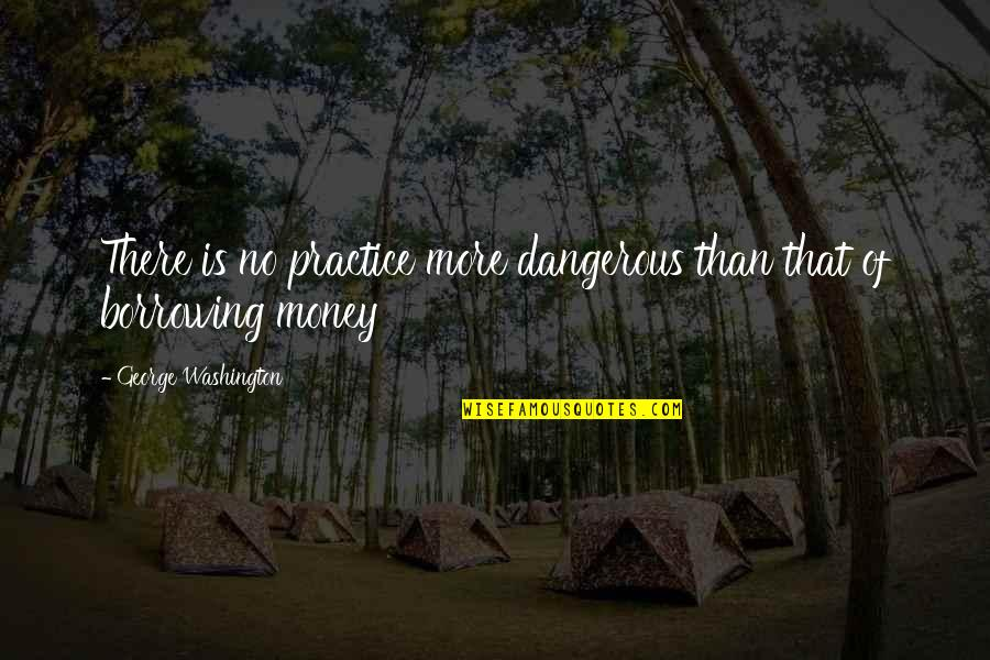 George Washington Quotes By George Washington: There is no practice more dangerous than that