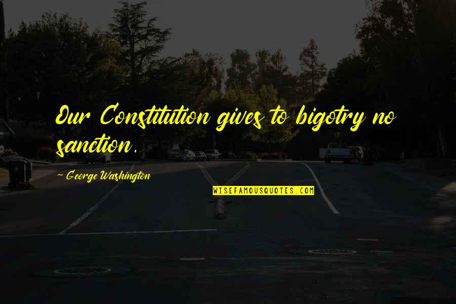 George Washington Quotes By George Washington: Our Constitution gives to bigotry no sanction.