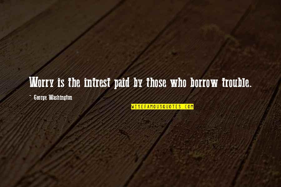 George Washington Quotes By George Washington: Worry is the intrest paid by those who