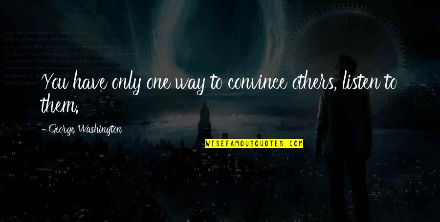George Washington Quotes By George Washington: You have only one way to convince others,