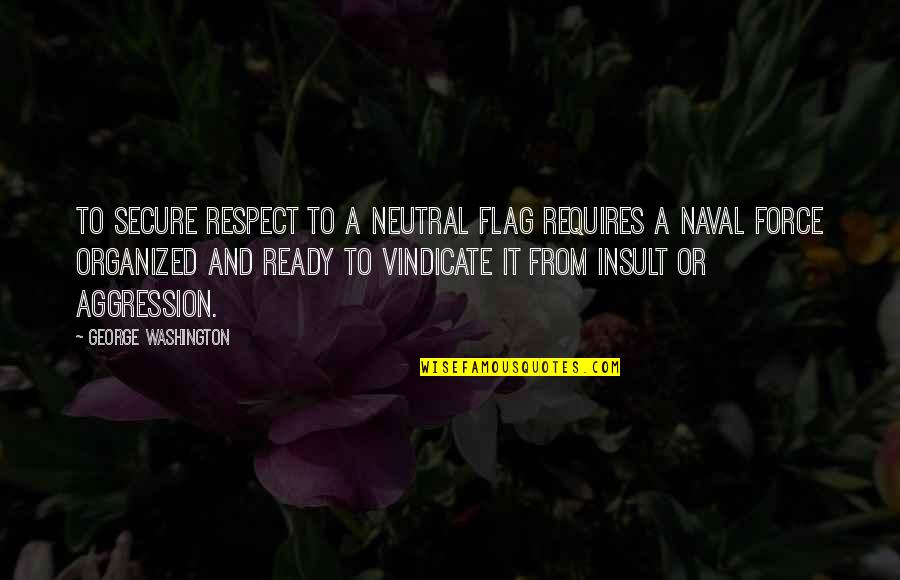 George Washington Quotes By George Washington: To secure respect to a neutral flag requires