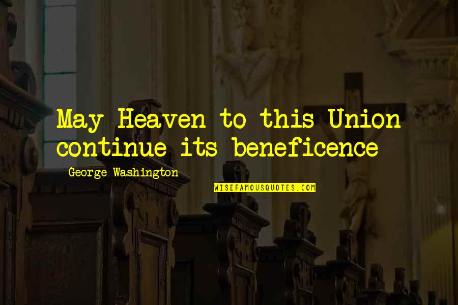 George Washington Quotes By George Washington: May Heaven to this Union continue its beneficence