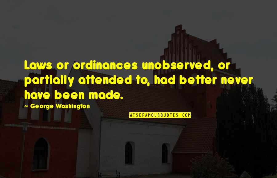 George Washington Quotes By George Washington: Laws or ordinances unobserved, or partially attended to,