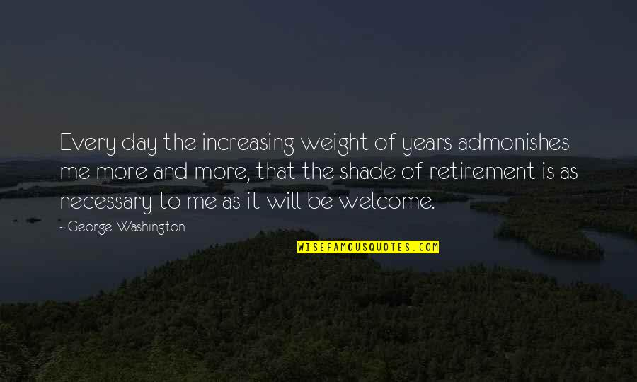George Washington Quotes By George Washington: Every day the increasing weight of years admonishes