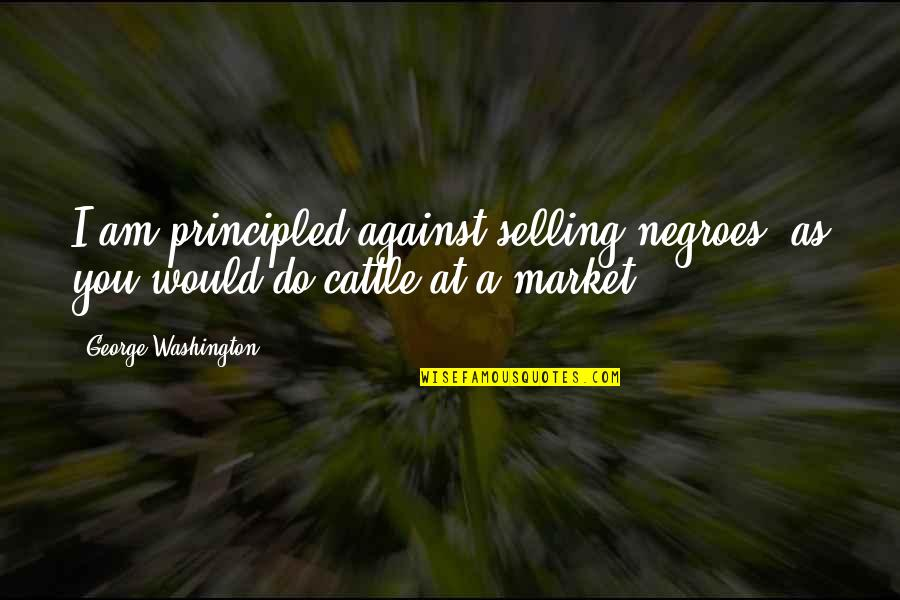 George Washington Quotes By George Washington: I am principled against selling negroes, as you