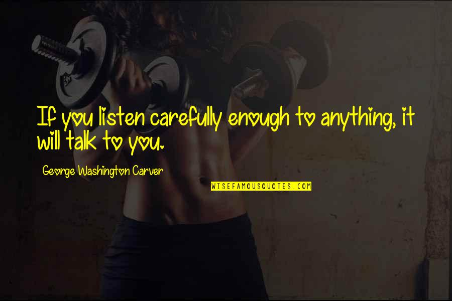 George Washington Quotes By George Washington Carver: If you listen carefully enough to anything, it