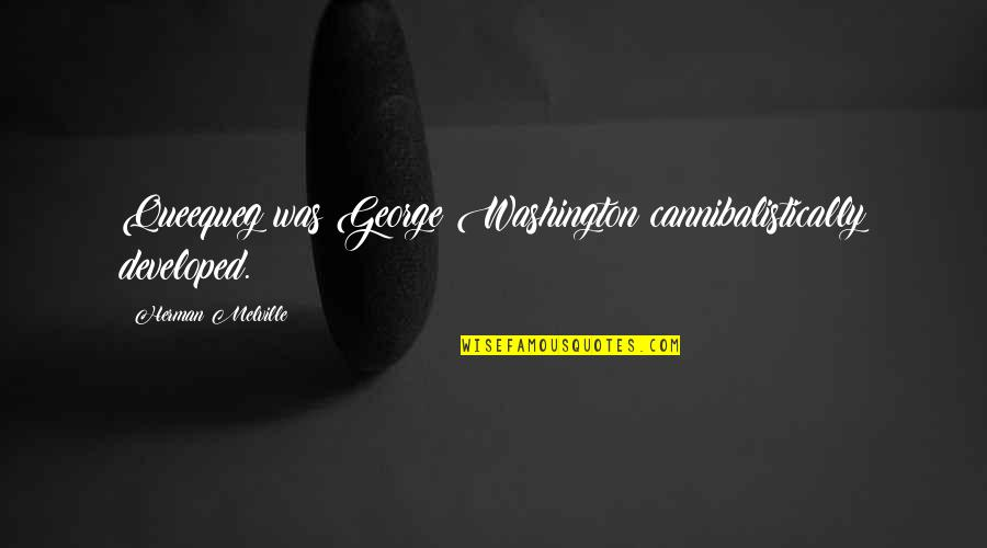George Washington Quotes By Herman Melville: Queequeg was George Washington cannibalistically developed.