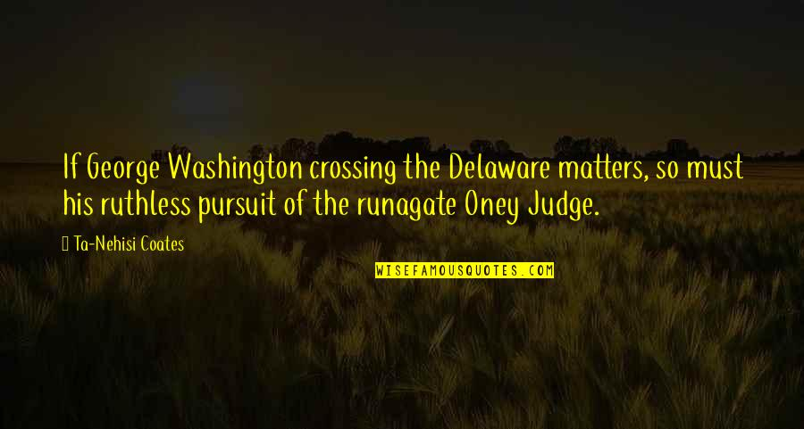 George Washington Quotes By Ta-Nehisi Coates: If George Washington crossing the Delaware matters, so