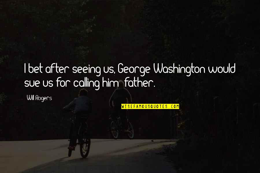 George Washington Quotes By Will Rogers: I bet after seeing us, George Washington would