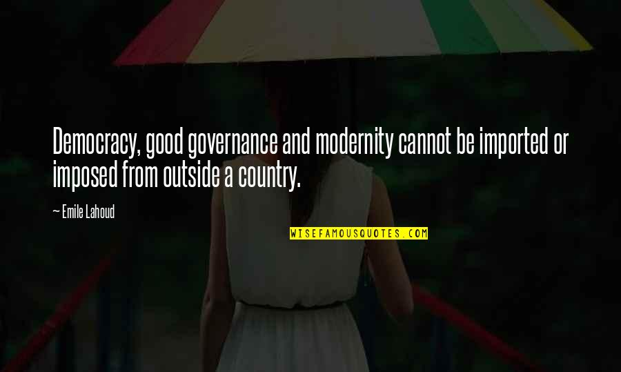 George Washington Sears Quotes By Emile Lahoud: Democracy, good governance and modernity cannot be imported