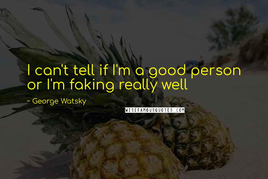 George Watsky quotes: I can't tell if I'm a good person or I'm faking really well