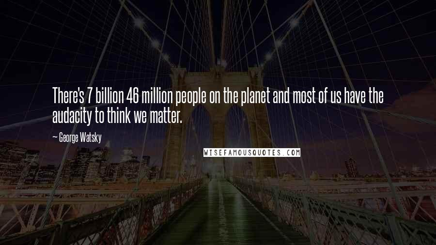 George Watsky quotes: There's 7 billion 46 million people on the planet and most of us have the audacity to think we matter.