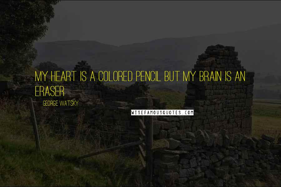 George Watsky quotes: My heart is a colored pencil but my brain is an eraser