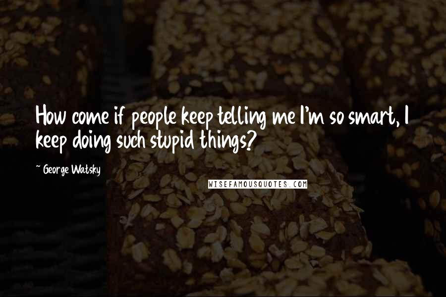 George Watsky quotes: How come if people keep telling me I'm so smart, I keep doing such stupid things?