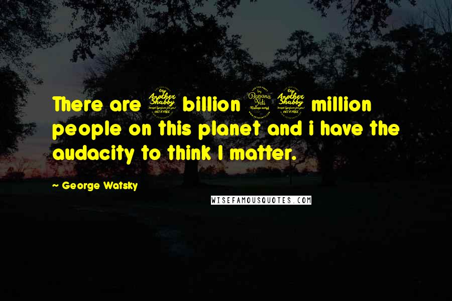 George Watsky quotes: There are 7 billion 47 million people on this planet and i have the audacity to think I matter.