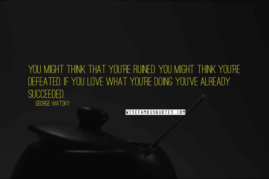 George Watsky quotes: You might think that you're ruined. You might think you're defeated. If you love what you're doing you've already succeeded.