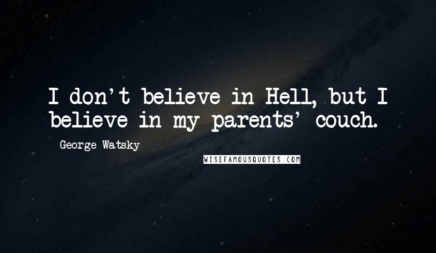 George Watsky quotes: I don't believe in Hell, but I believe in my parents' couch.