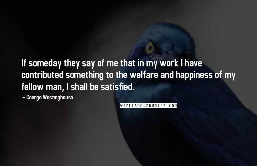 George Westinghouse quotes: If someday they say of me that in my work I have contributed something to the welfare and happiness of my fellow man, I shall be satisfied.