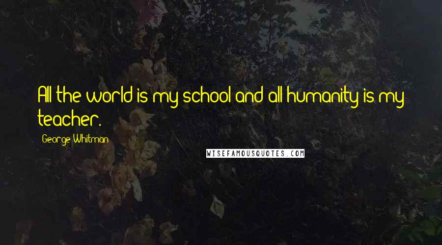George Whitman quotes: All the world is my school and all humanity is my teacher.