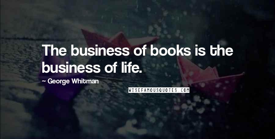 George Whitman quotes: The business of books is the business of life.