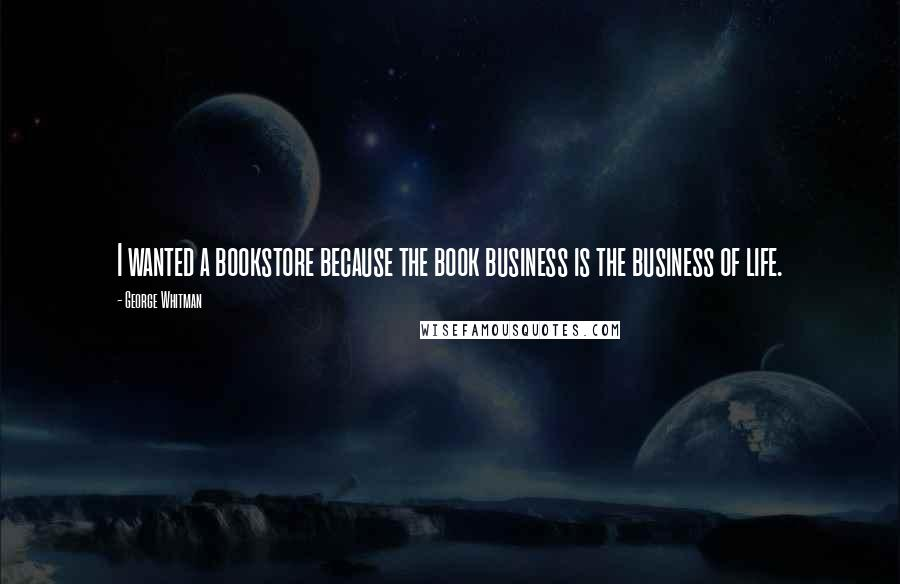 George Whitman quotes: I wanted a bookstore because the book business is the business of life.