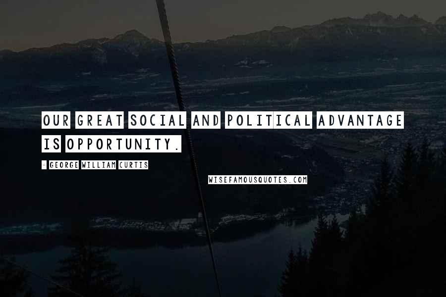 George William Curtis quotes: Our great social and political advantage is opportunity.