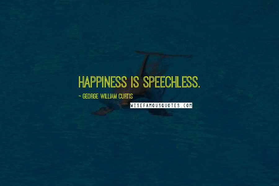 George William Curtis quotes: Happiness is speechless.