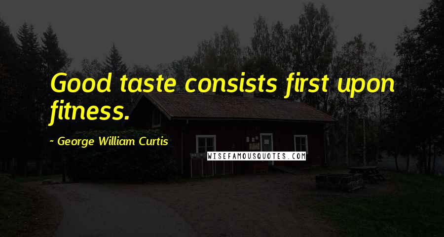 George William Curtis quotes: Good taste consists first upon fitness.