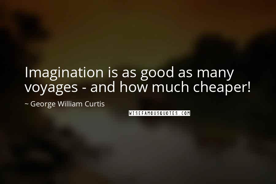 George William Curtis quotes: Imagination is as good as many voyages - and how much cheaper!