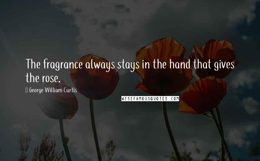 George William Curtis quotes: The fragrance always stays in the hand that gives the rose.