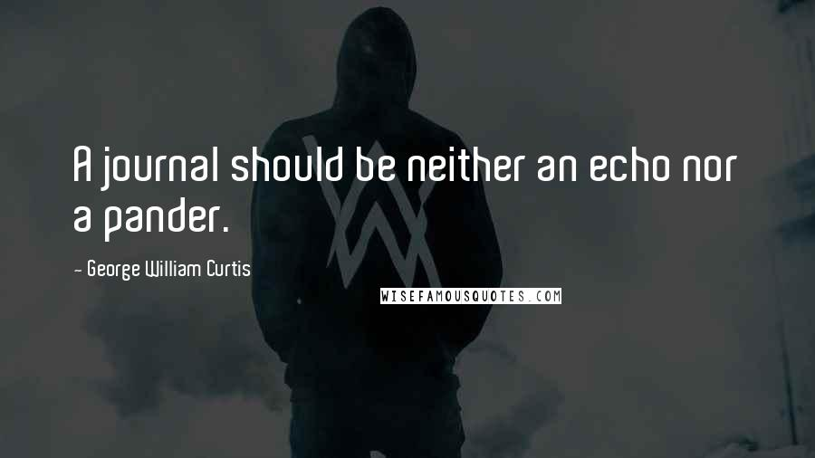 George William Curtis quotes: A journal should be neither an echo nor a pander.