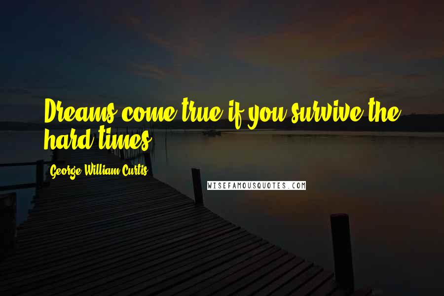 George William Curtis quotes: Dreams come true if you survive the hard times!