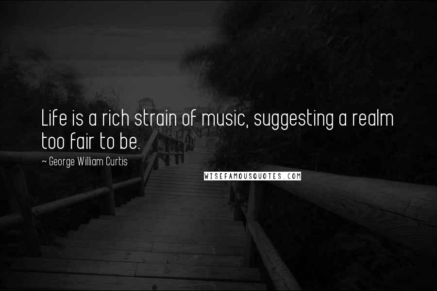 George William Curtis quotes: Life is a rich strain of music, suggesting a realm too fair to be.
