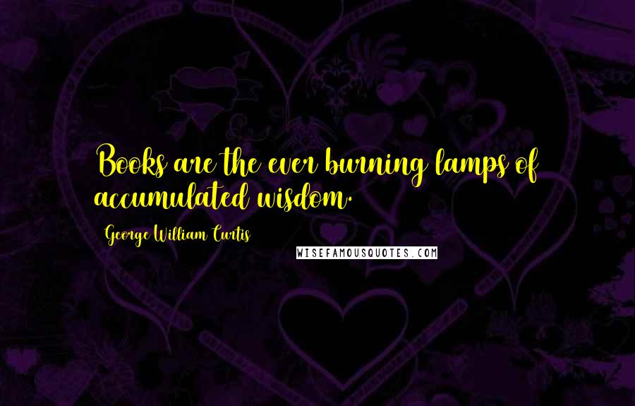 George William Curtis quotes: Books are the ever burning lamps of accumulated wisdom.