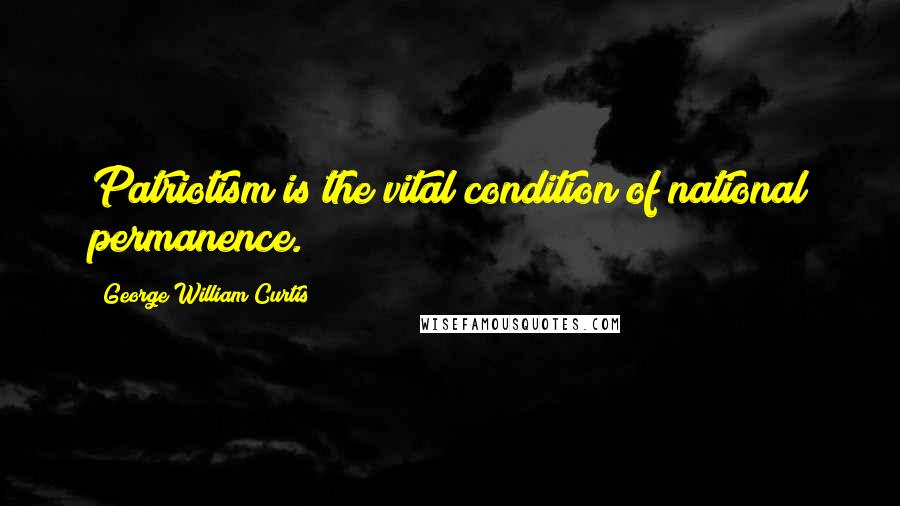 George William Curtis quotes: Patriotism is the vital condition of national permanence.