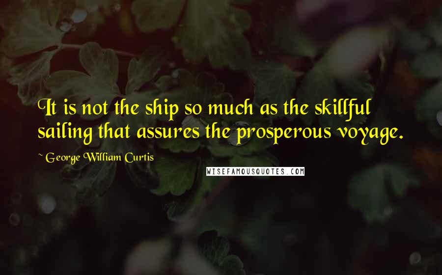 George William Curtis quotes: It is not the ship so much as the skillful sailing that assures the prosperous voyage.