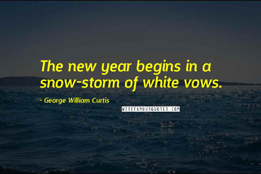 George William Curtis quotes: The new year begins in a snow-storm of white vows.