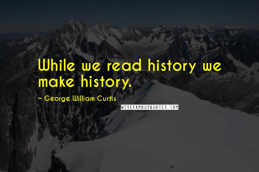 George William Curtis quotes: While we read history we make history.