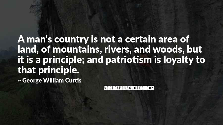 George William Curtis quotes: A man's country is not a certain area of land, of mountains, rivers, and woods, but it is a principle; and patriotism is loyalty to that principle.