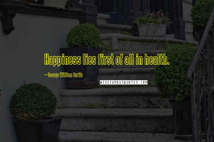 George William Curtis quotes: Happiness lies first of all in health.