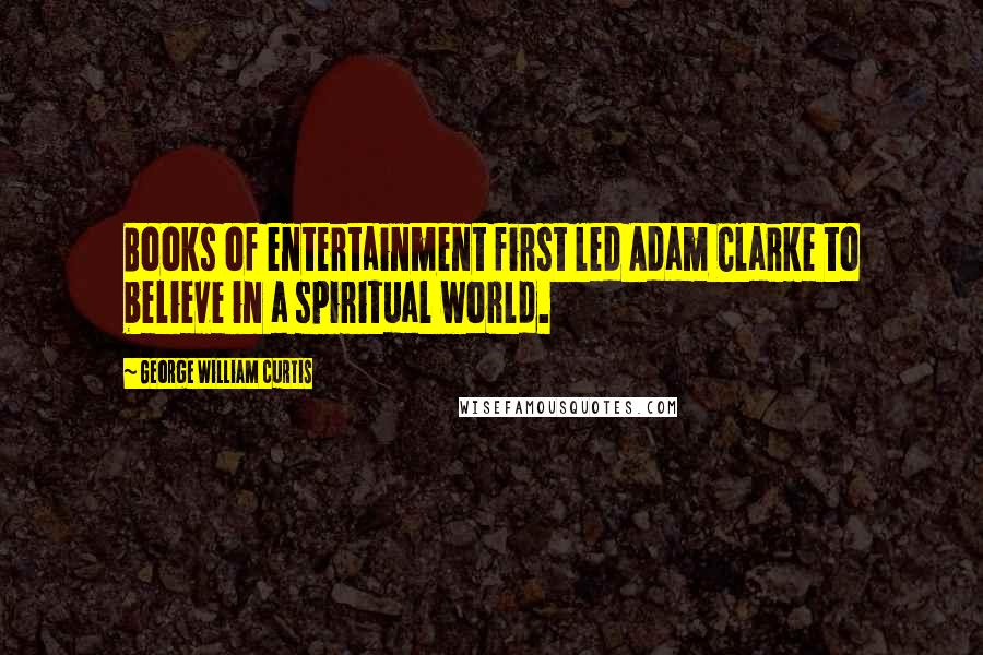 George William Curtis quotes: Books of entertainment first led Adam Clarke to believe in a spiritual world.