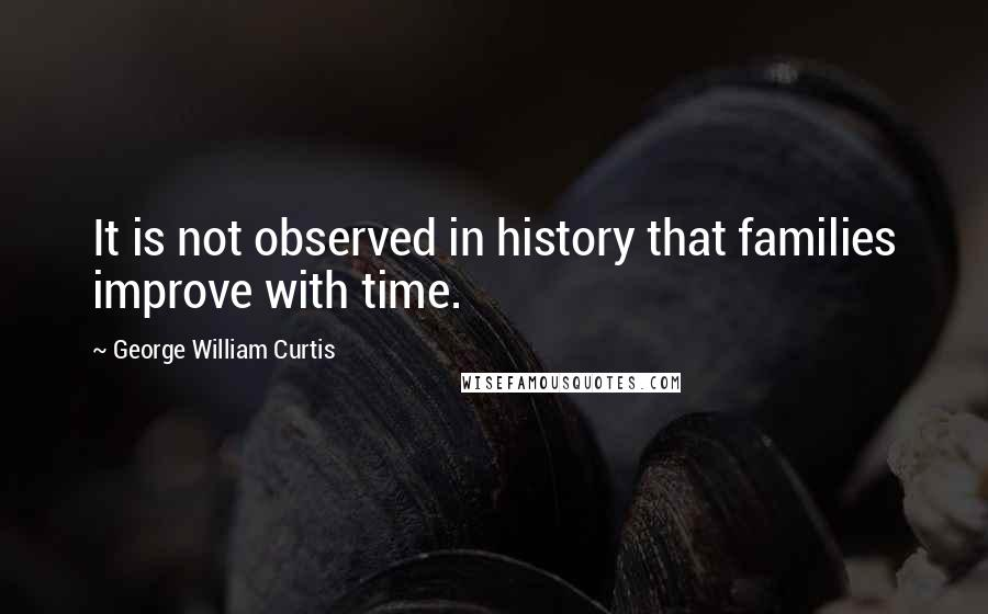 George William Curtis quotes: It is not observed in history that families improve with time.