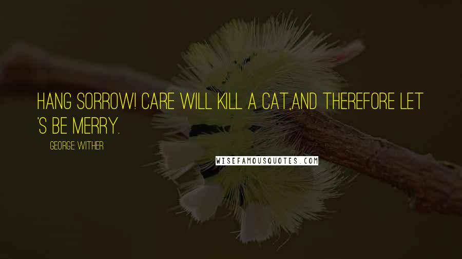George Wither quotes: Hang sorrow! care will kill a cat,And therefore let 's be merry.